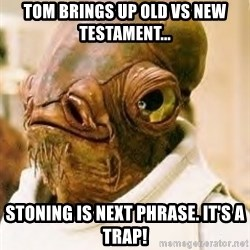 Its A Trap - Tom brings up Old vs new testament... Stoning is next phrase. It's a trap!