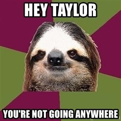 Just-Lazy-Sloth - Hey Taylor You're not going anywhere