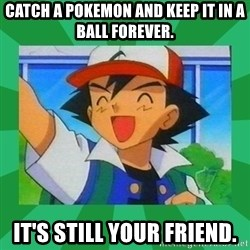 Pokemon trainer - Catch a pokemon and keep it in a ball forever. it's still your friend.