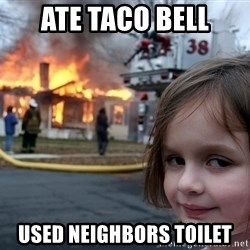 Disaster Girl - ate taco bell used neighbors toilet