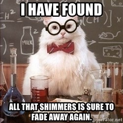 Chemistry Cat - I have found all that shimmers is sure to fade away again.