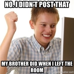 First Day on the internet kid - no. I didn't post that my brother did when I left the room