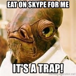 Its A Trap - EAT on skype for me IT's a trap!