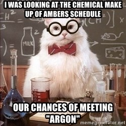 """Chemistry Cat - I was looking at the chemical make up of ambers schedule our chances of meeting """"argon"""""""