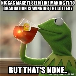 Kermit The Frog Drinking Tea - niggas make it seem like making it to graduation is winning the lottery but that's none..
