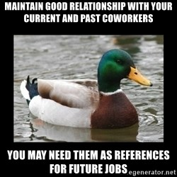 advice mallard - Maintain good relationship with your current and past coworkers you may need them as references for future jobs