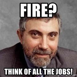 Krugman - Fire? Think of all the jobs!