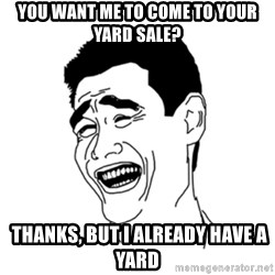 FU*CK THAT GUY - You want me to cOme to your yard sale?  Thanks, but i Already have a yard