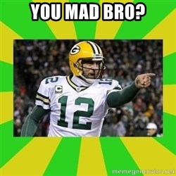 Aaron Rodgers - You mad bro?