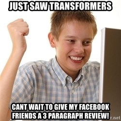 First Day on the internet kid - Just saw transformers cant wait to give my facebook friends a 3 paragraph review!