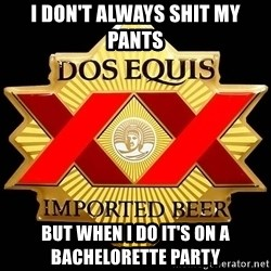 Dos Equis - I don't always shit my pants  But when I do it's on a bachelorette party