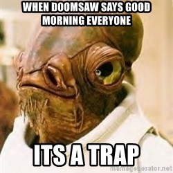 Its A Trap - When Doomsaw says Good morning everyone ITS A TRAP