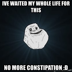 Forever Alone - Ive waited my whole life for this no more constipation :D