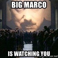 Big Brother is watching you... - BIG MARCO IS WATCHING YOU