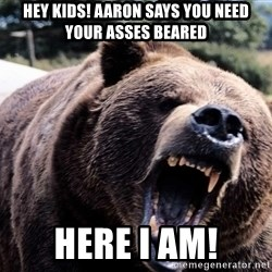 Bear week - Hey kids! Aaron says you need your asses beared Here I am!