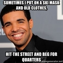 Drake the type of nigga - Sometimes I put on a ski mask and old clothes, hit the street and beg for quarters
