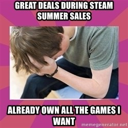 First World Gamer Problems - Great deals during steam summer sales already own all the games i want