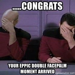 Doublefacepalm - .....congrats your eppic double facepalM moment arrived