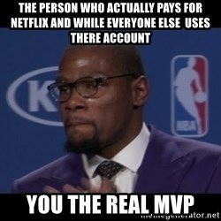 Kevin Durant MVP - The person who actually pays for netflix and while everyone else  uses there account You the real mvp