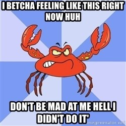 VasyaCrab - I betcha feeling like this right now huh Don't be mad at me hell I didn't do it'