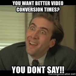 Nick Cage - You want better video conversion times? You dont say!!