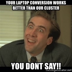 Nick Cage - your laptop conversion works better than our cluster you dont say!!