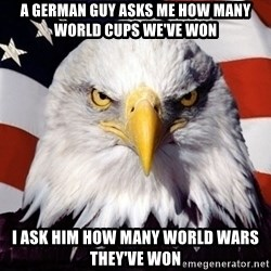 American Pride Eagle - A German guy asks me how many world cups we've won I ask him how many world wars They've won