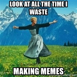 Look at All the Fucks I Give - look at all the time i waste making memes