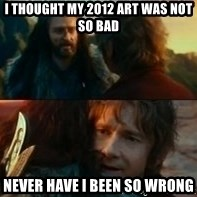 Never Have I Been So Wrong - I thought my 2012 art was not so bad Never Have I Been So Wrong