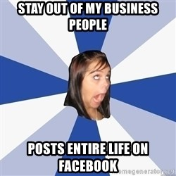 Annoying Facebook Girl - stay out of my business people posts entire life on facebook