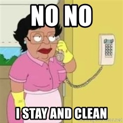 Family guy maid - no no  I stay and clean