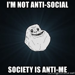 Forever Alone - i'm not anti-social society is anti-me