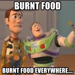 X, X Everywhere  - burnt food burnt food everywhere....