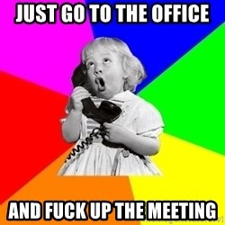 ill informed 1950s advice child - just go to the office and fuck up the meeting