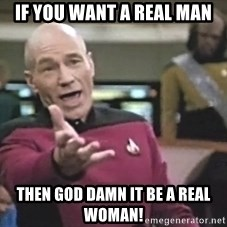 Captain Picard - if you want a real man then god damn it be a real woman!