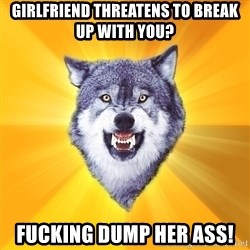 Courage Wolf - girlfriend threatens to break up with you? fucking dump her ass!