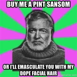 Mansplaining Ernest Hemingway  - Buy me a pint sansom or i'll emasculate you with my dope facial hair