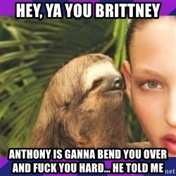 Perverted Whispering Sloth  - hey, ya you Brittney anthony is ganna bend you over and fuck you hard... he told me