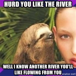 Perverted Whispering Sloth  - hurd you like the river well I know another river you'll like flowing from you