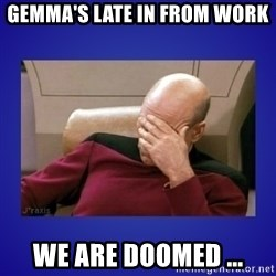 Picard facepalm  - Gemma's late in from work We are doomed ...