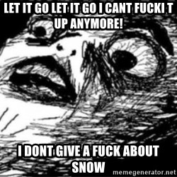 Dramatic Fffffuuuuu - LET IT GO LET IT GO I CANT FUCKI T UP ANYMORE! I DONT GIVE A FUCK ABOUT SNOW