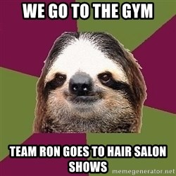 Just-Lazy-Sloth - We go to the gym Team Ron goes to hair salon shows