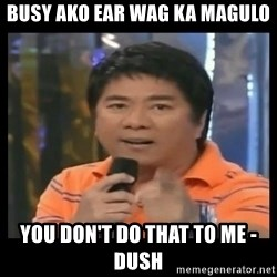 You don't do that to me meme - BUSY AKO EAR WAG KA MAGULO YOU DON'T DO THAT TO ME - DUSH