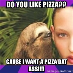 Perverted Whispering Sloth  - Do you like pizza?? Cause I want a pizza dat ass!!!!