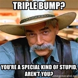 Sam Elliott - triple bump? you're a special kind of stupid, aren't you?
