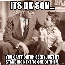 Racist Father - its ok son... you can't catch seedy just by standing next to one of them.