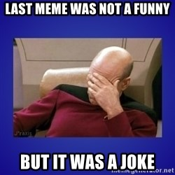 Picard facepalm  - Last meme was not a funny But it was a joke