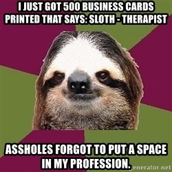 Just-Lazy-Sloth - I just got 500 business cards printed that says: sloth - therapist Assholes forgot to put a space in my profession.