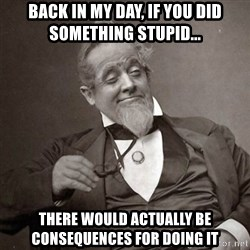 1889 [10] guy - back in my day, if you did something stupid... there would actually be consequences for doing it