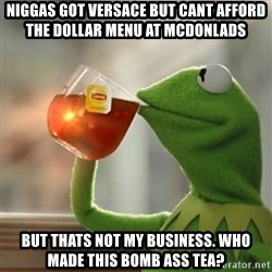 Snitching Kermit the Frog - nIGGAS got versace but cant afford the dollar menu at mcdonlads But thats not my business. who made this bomb ass tea?